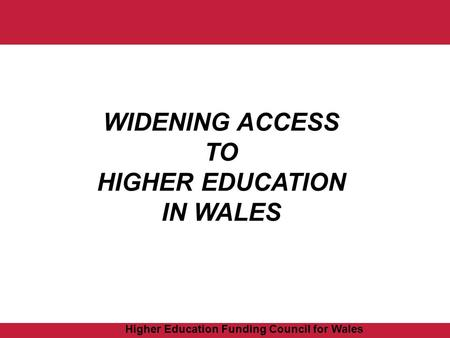 Higher Education Funding Council for Wales WIDENING ACCESS TO HIGHER EDUCATION IN WALES.