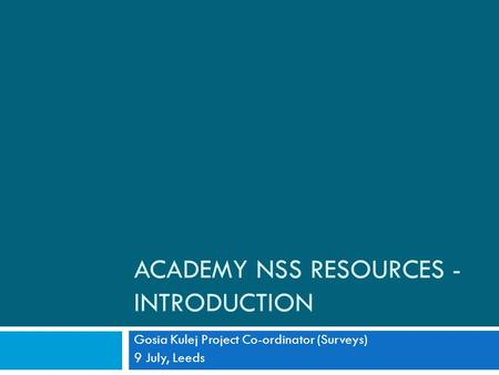 ACADEMY NSS RESOURCES - INTRODUCTION Gosia Kulej Project Co-ordinator (Surveys) 9 July, Leeds.