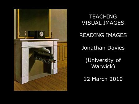 TEACHING VISUAL IMAGES READING IMAGES Jonathan Davies (University of Warwick) 12 March 2010.