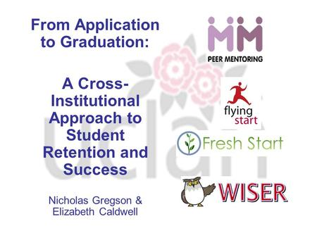 From Application to Graduation: A Cross- Institutional Approach to Student Retention and Success Nicholas Gregson & Elizabeth Caldwell.