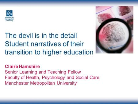 The devil is in the detail Student narratives of their transition to higher education Claire Hamshire Senior Learning and Teaching Fellow Faculty of Health,