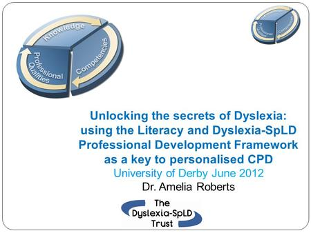 Unlocking the secrets of Dyslexia: using the Literacy and Dyslexia-SpLD Professional Development Framework as a key to personalised CPD University of Derby.