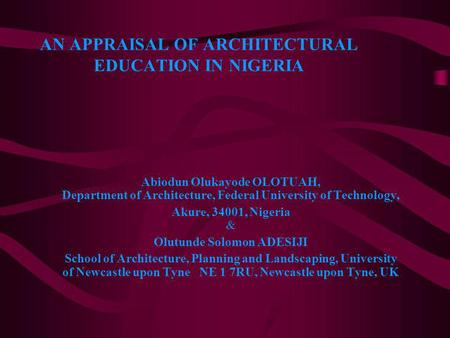 AN APPRAISAL OF ARCHITECTURAL EDUCATION IN NIGERIA Abiodun Olukayode OLOTUAH, Department of Architecture, Federal University of Technology, Akure, 34001,