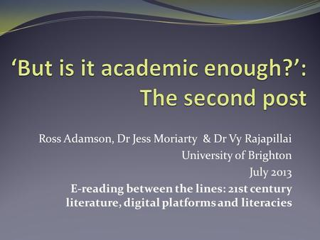 Ross Adamson, Dr Jess Moriarty & Dr Vy Rajapillai University of Brighton July 2013 E-reading between the lines: 21st century literature, digital platforms.