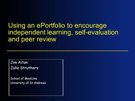 Using an ePortfolio to encourage independent learning, self-evaluation and peer review Jim Aiton Julie Struthers School of Medicine University of St Andrews.