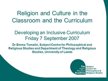 Religion and Culture in the Classroom and the Curriculum Developing an Inclusive Curriculum Friday 7 September 2007 Dr Emma Tomalin, Subject Centre for.