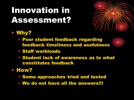 Innovation in Assessment? Why? Poor student feedback regarding feedback timeliness and usefulness Staff workloads Student lack of awareness as to what.