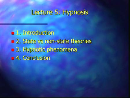 Lecture 5: Hypnosis n 1. Introduction n 2. State vs non-state theories n 3. Hypnotic phenomena n 4. Conclusion.