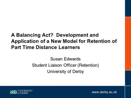 A Balancing Act? Development and Application of a New Model for Retention of Part Time Distance Learners Susan Edwards Student Liaison Officer (Retention)