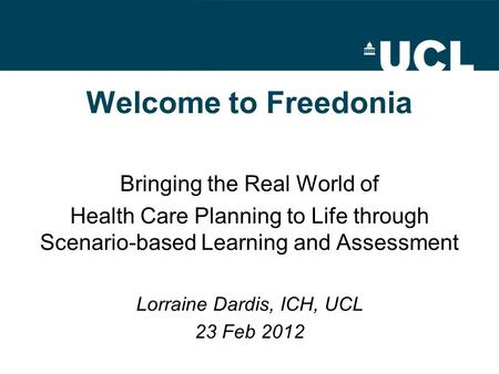Welcome to Freedonia Bringing the Real World of Health Care Planning to Life through Scenario-based Learning and Assessment Lorraine Dardis, ICH, UCL 23.