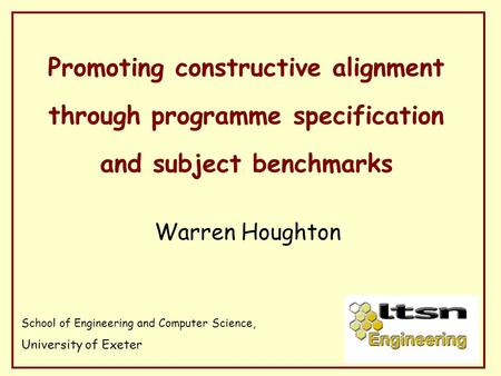 Promoting constructive alignment through programme specification and subject benchmarks Warren Houghton School of Engineering and Computer Science, University.