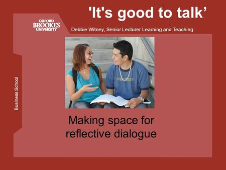 Business School Debbie Witney, Senior Lecturer Learning and Teaching 'It's good to talk Making space for reflective dialogue.
