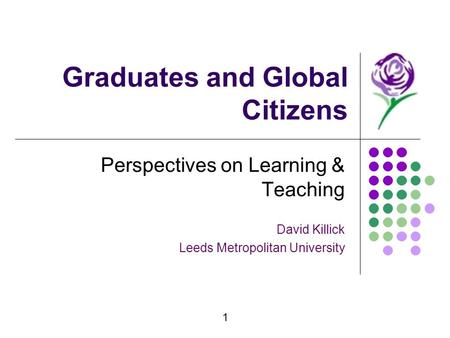 1 Graduates and Global Citizens Perspectives on Learning & Teaching David Killick Leeds Metropolitan University.