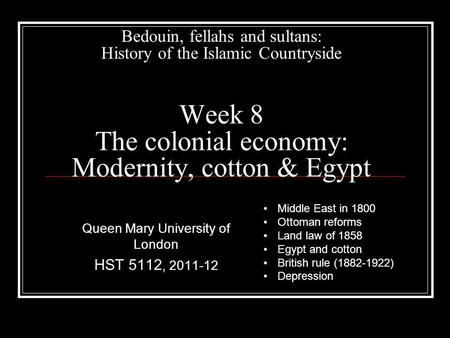 Bedouin, fellahs and sultans: History of the Islamic Countryside Week 8 The colonial economy: Modernity, cotton & Egypt Queen Mary University of London.