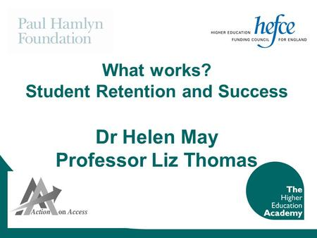 What works? Student Retention and Success Dr Helen May Professor Liz Thomas.