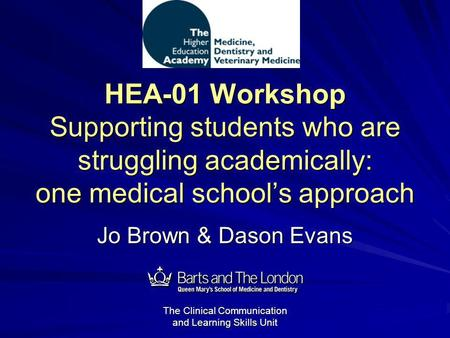 The Clinical Communication and Learning Skills Unit HEA-01 Workshop Supporting students who are struggling academically: one medical schools approach Jo.