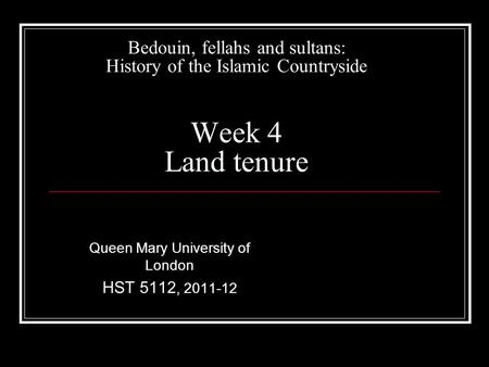 Bedouin, fellahs and sultans: History of the Islamic Countryside Week 4 Land tenure Queen Mary University of London HST 5112, 2011-12.