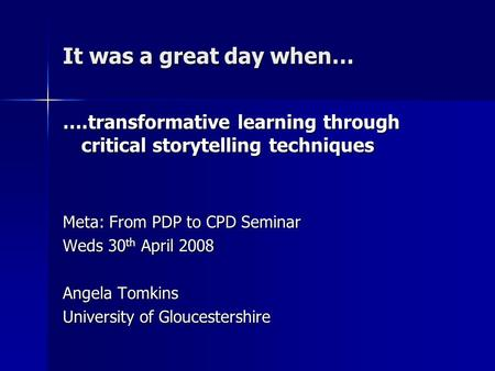 It was a great day when… ….transformative learning through critical storytelling techniques Meta: From PDP to CPD Seminar Weds 30 th April 2008 Angela.