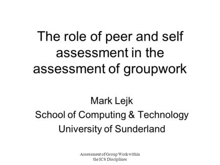 Assessment of Group Work within the ICS Disciplines The role of peer and self assessment in the assessment of groupwork Mark Lejk School of Computing &