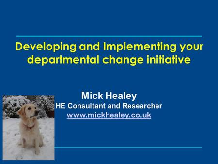 Developing and Implementing your departmental change initiative Mick Healey HE Consultant and Researcher www.mickhealey.co.uk.