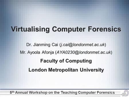 5 th Annual Workshop on the Teaching Computer Forensics Virtualising Computer Forensics Dr. Jianming Cai Mr. Ayoola Afonja