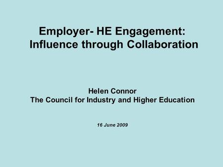 Employer- HE Engagement: Influence through Collaboration Helen Connor The Council for Industry and Higher Education 16 June 2009.