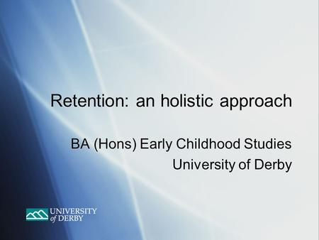Retention: an holistic approach BA (Hons) Early Childhood Studies University of Derby BA (Hons) Early Childhood Studies University of Derby.