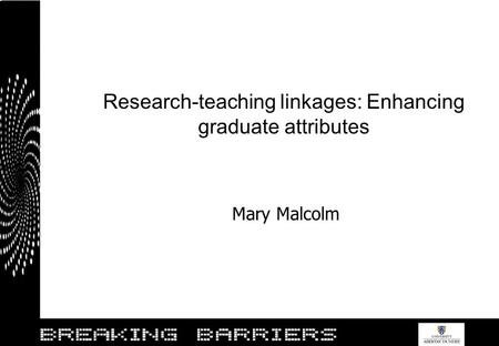 Research-teaching linkages: Enhancing graduate attributes Mary Malcolm.