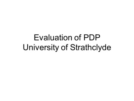Evaluation of PDP University of Strathclyde. Why evaluate PDP now? PDP became an entitlement for all first year undergraduate students in 2004 and was.