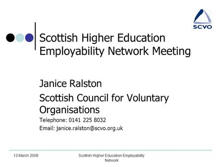 13 March 2008Scottish Higher Education Employability Network Scottish Higher Education Employability Network Meeting Janice Ralston Scottish Council for.