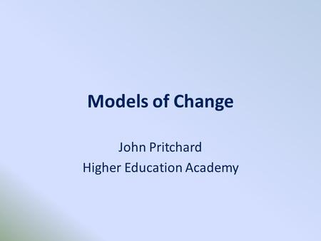 Models of Change John Pritchard Higher Education Academy.