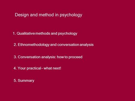 Design and method in psychology 1. Qualitative methods and psychology 2. Ethnomethodology and conversation analysis 3. Conversation analysis: how to proceed.