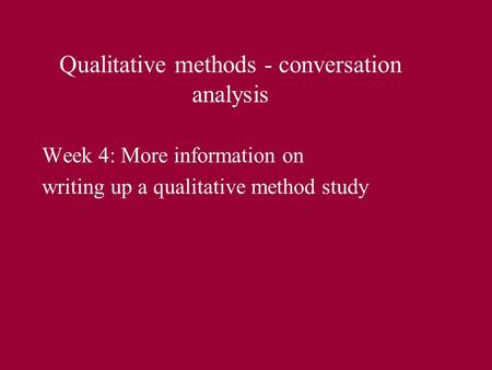 Qualitative methods - conversation analysis Week 4: More information on writing up a qualitative method study.