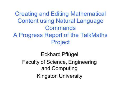 Kingston University Creating and Editing Mathematical Content using Natural Language Commands A Progress Report of the TalkMaths Project Eckhard Pflügel.