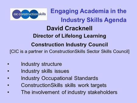 Engaging Academia in the Industry Skills Agenda David Cracknell Director of Lifelong Learning Construction Industry Council [CIC is a partner in ConstructionSkills.