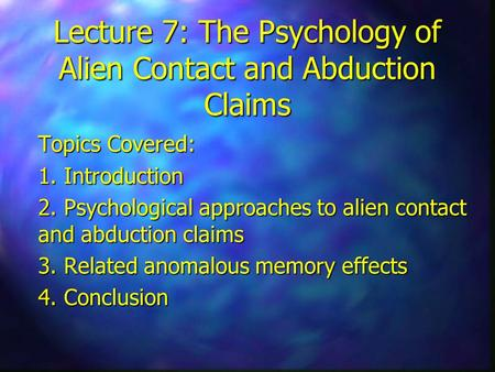 Lecture 7: The Psychology of Alien Contact and Abduction Claims Topics Covered: 1. Introduction 2. Psychological approaches to alien contact and abduction.