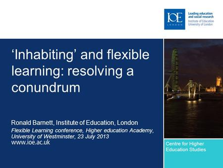 Inhabiting and flexible learning: resolving a conundrum Ronald Barnett, Institute of Education, London Flexible Learning conference, Higher education Academy,
