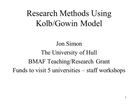 Research Methods Using Kolb/Gowin Model Jon Simon The University of Hull BMAF Teaching/Research Grant Funds to visit 5 universities – staff workshops 1.