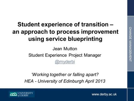 CHANGE MANAGEMENT Jean Mutton Student Experience Project Working together or falling apart? HEA - University of Edinburgh.