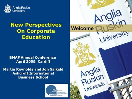 Welcome New Perspectives On Corporate Education BMAF Annual Conference April 2009, Cardiff Martin Reynolds and Jon Salkeld Ashcroft International Business.