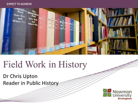 EXPECT TO ACHIEVE Field Work in History Dr Chris Upton Reader in Public History.