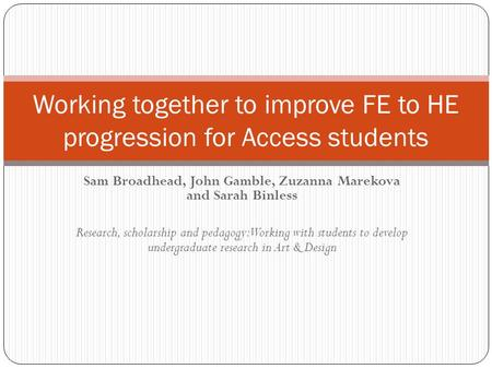 Sam Broadhead, John Gamble, Zuzanna Marekova and Sarah Binless Research, scholarship and pedagogy: Working with students to develop undergraduate research.