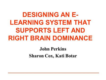 DESIGNING AN E- LEARNING SYSTEM THAT SUPPORTS LEFT AND RIGHT BRAIN DOMINANCE John Perkins Sharon Cox, Kati Botar.