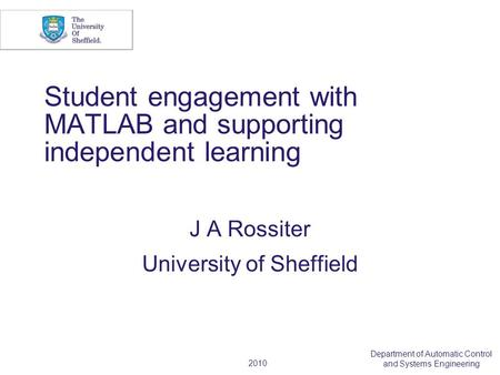 2010 Department of Automatic Control and Systems Engineering Student engagement with MATLAB and supporting independent learning J A Rossiter University.