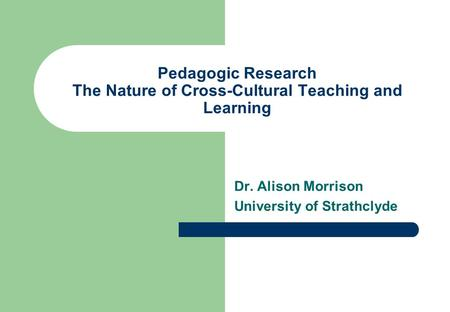 Pedagogic Research The Nature of Cross-Cultural Teaching and Learning Dr. Alison Morrison University of Strathclyde.
