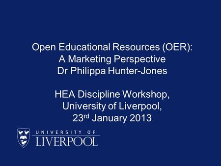 Open Educational Resources (OER): A Marketing Perspective Dr Philippa Hunter-Jones HEA Discipline Workshop, University of Liverpool, 23 rd January 2013.