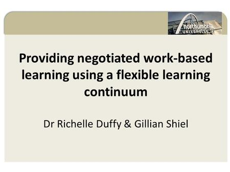 Providing negotiated work-based learning using a flexible learning continuum Dr Richelle Duffy & Gillian Shiel Negotiated Work-Based Learning.