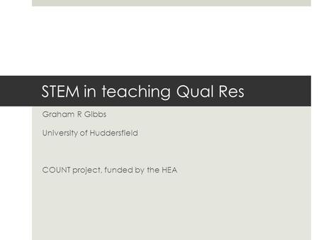 STEM in teaching Qual Res Graham R Gibbs University of Huddersfield COUNT project, funded by the HEA.