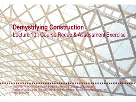 Demystifying Construction Lecture 10 : Course Recap & Assessment Exercise Created by Antony Wood, School of the Built Environment, University of Nottingham.