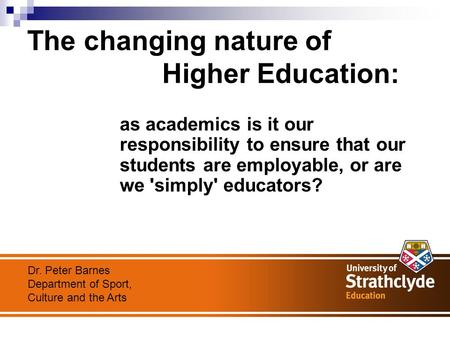 The changing nature of Higher Education: as academics is it our responsibility to ensure that our students are employable, or are we 'simply' educators?